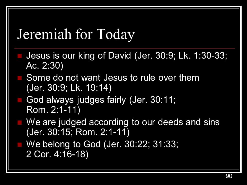 Jeremiah for Today Jesus is our king of David (Jer. 30:9; Lk. 1:30-33; Ac. 2:30)