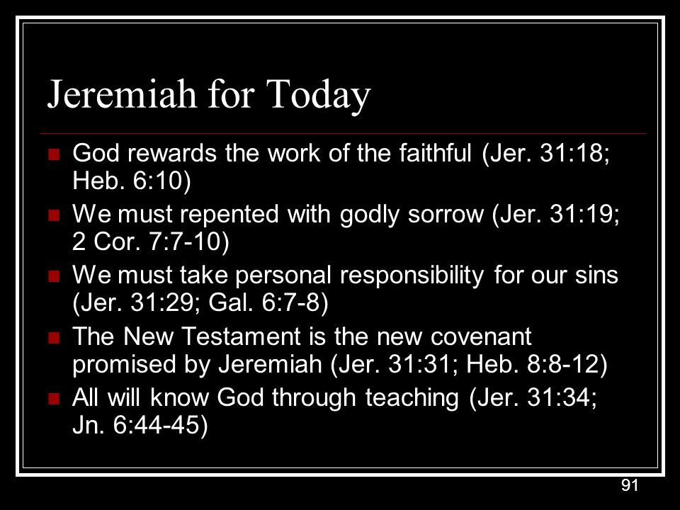 Jeremiah for Today God rewards the work of the faithful (Jer. 31:18; Heb. 6:10) We must repented with godly sorrow (Jer. 31:19; 2 Cor. 7:7-10)
