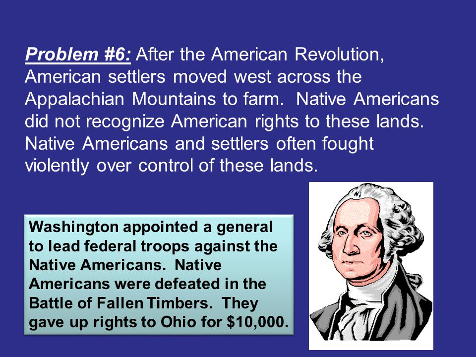 Problem #6: After the American Revolution, American settlers moved west across the Appalachian Mountains to farm. Native Americans did not recognize American rights to these lands. Native Americans and settlers often fought violently over control of these lands.