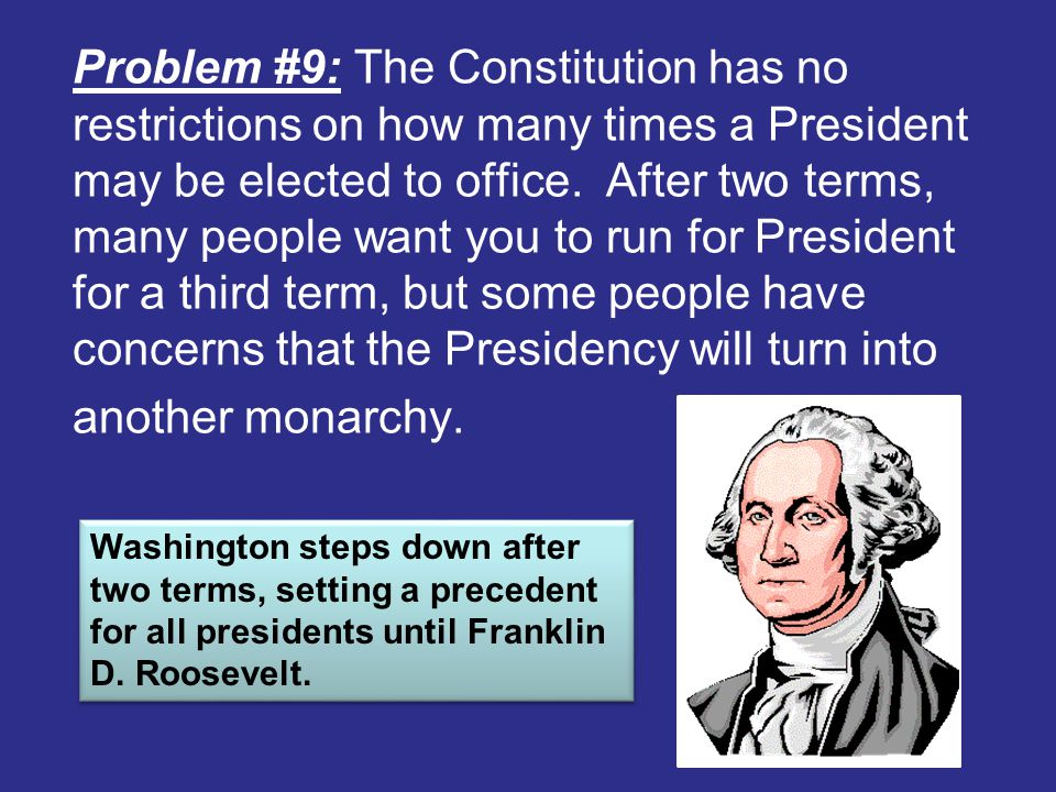 Problem #9: The Constitution has no restrictions on how many times a President may be elected to office. After two terms, many people want you to run for President for a third term, but some people have concerns that the Presidency will turn into another monarchy.