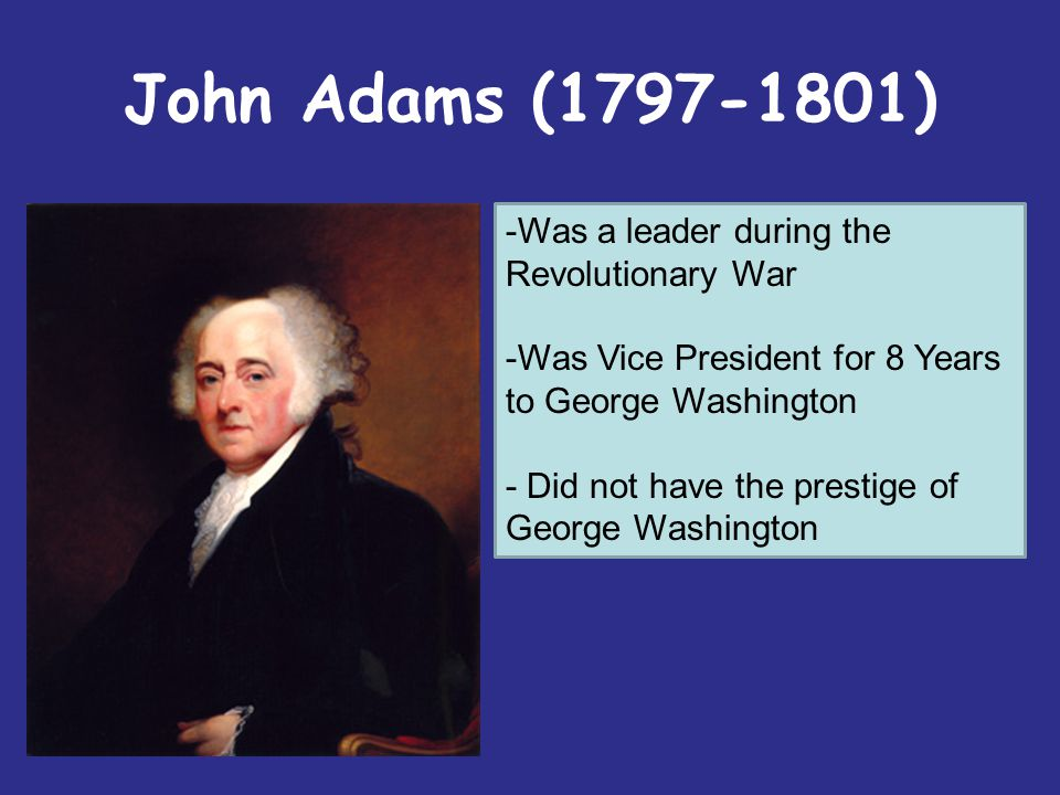 John Adams (1797-1801) Was a leader during the Revolutionary War