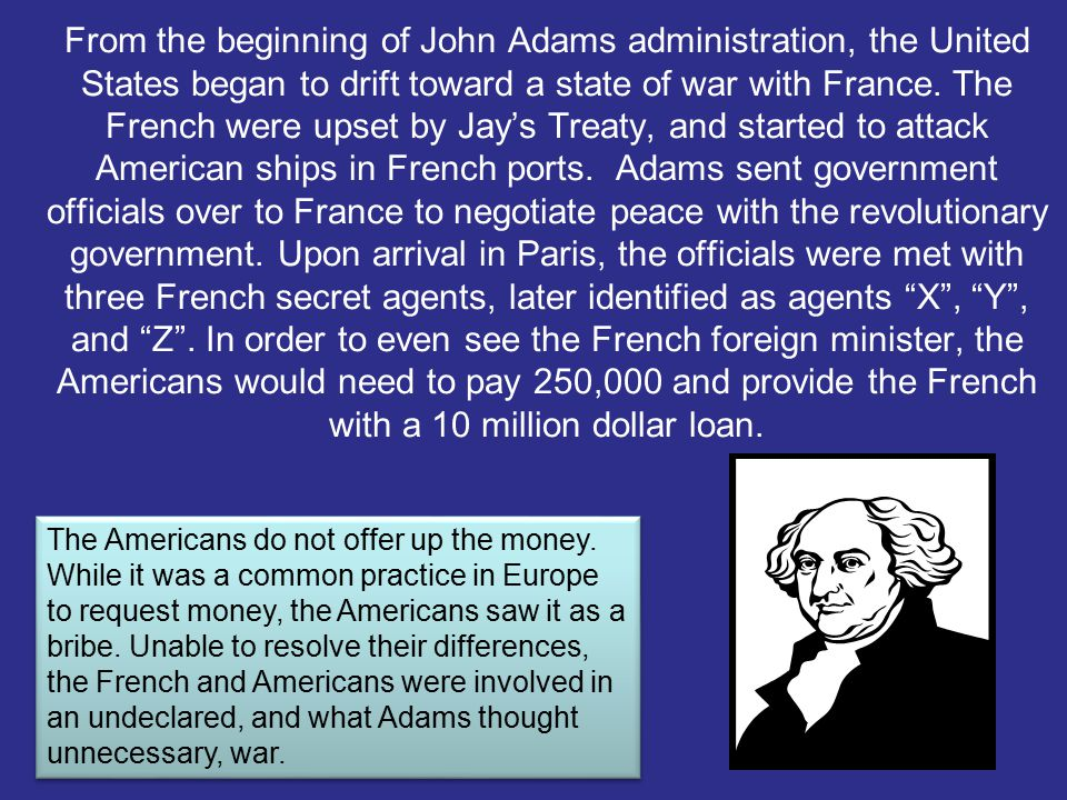 From the beginning of John Adams administration, the United States began to drift toward a state of war with France. The French were upset by Jay's Treaty, and started to attack American ships in French ports. Adams sent government officials over to France to negotiate peace with the revolutionary government. Upon arrival in Paris, the officials were met with three French secret agents, later identified as agents X , Y , and Z . In order to even see the French foreign minister, the Americans would need to pay 250,000 and provide the French with a 10 million dollar loan.