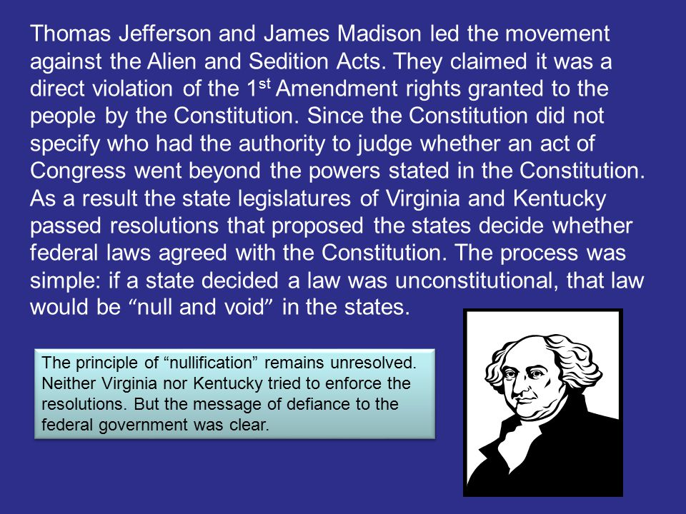 Thomas Jefferson and James Madison led the movement against the Alien and Sedition Acts. They claimed it was a direct violation of the 1st Amendment rights granted to the people by the Constitution. Since the Constitution did not specify who had the authority to judge whether an act of Congress went beyond the powers stated in the Constitution. As a result the state legislatures of Virginia and Kentucky passed resolutions that proposed the states decide whether federal laws agreed with the Constitution. The process was simple: if a state decided a law was unconstitutional, that law would be null and void in the states.