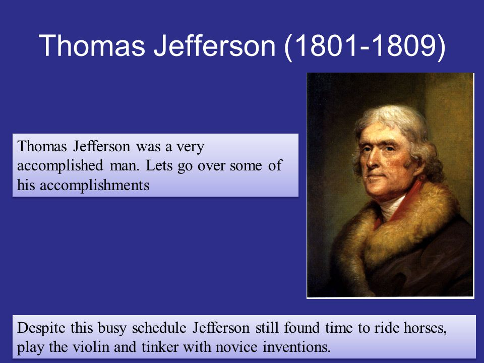Thomas Jefferson (1801-1809) Thomas Jefferson was a very accomplished man. Lets go over some of his accomplishments.