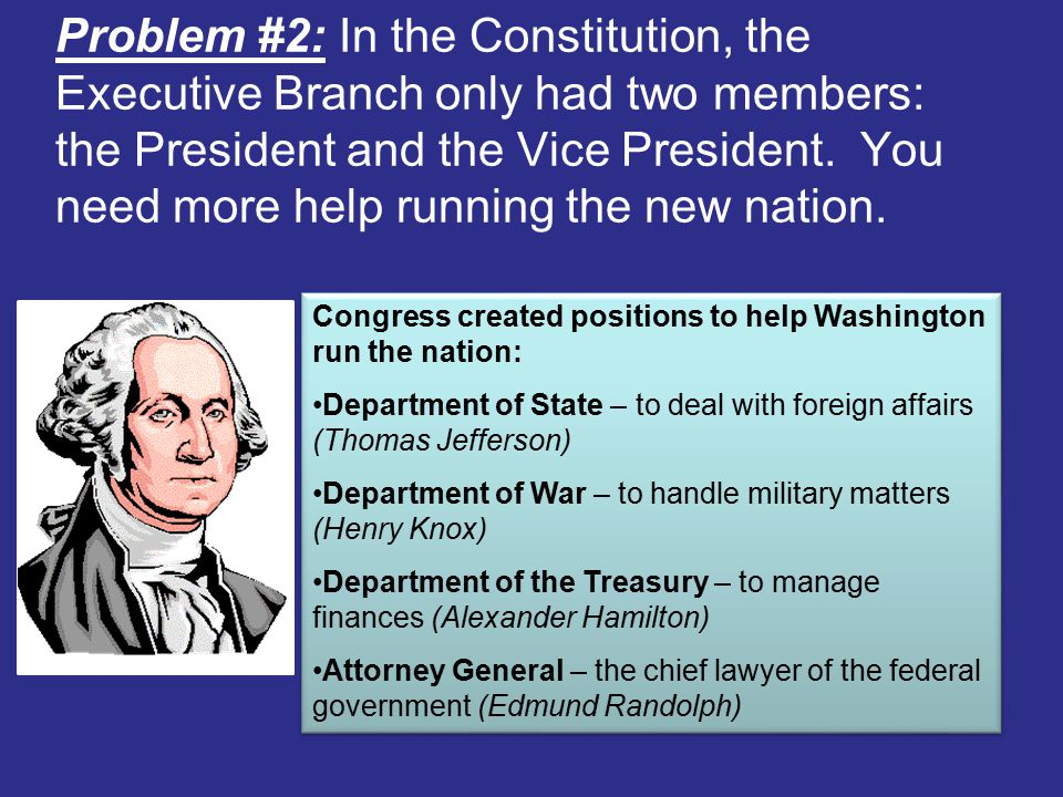 Problem #2: In the Constitution, the Executive Branch only had two members: the President and the Vice President. You need more help running the new nation.