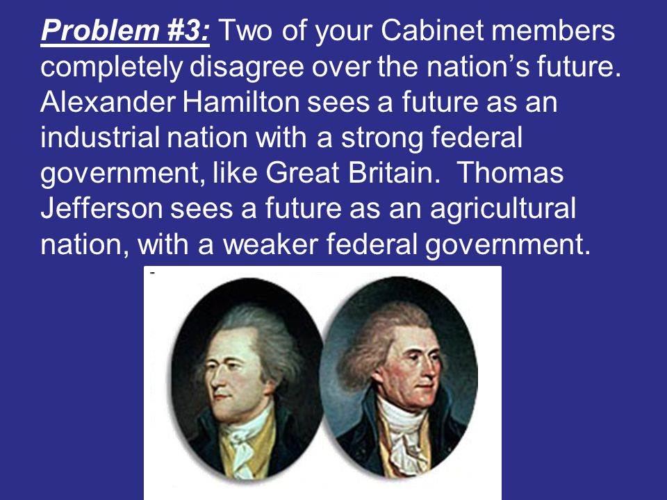 Problem #3: Two of your Cabinet members completely disagree over the nation's future.