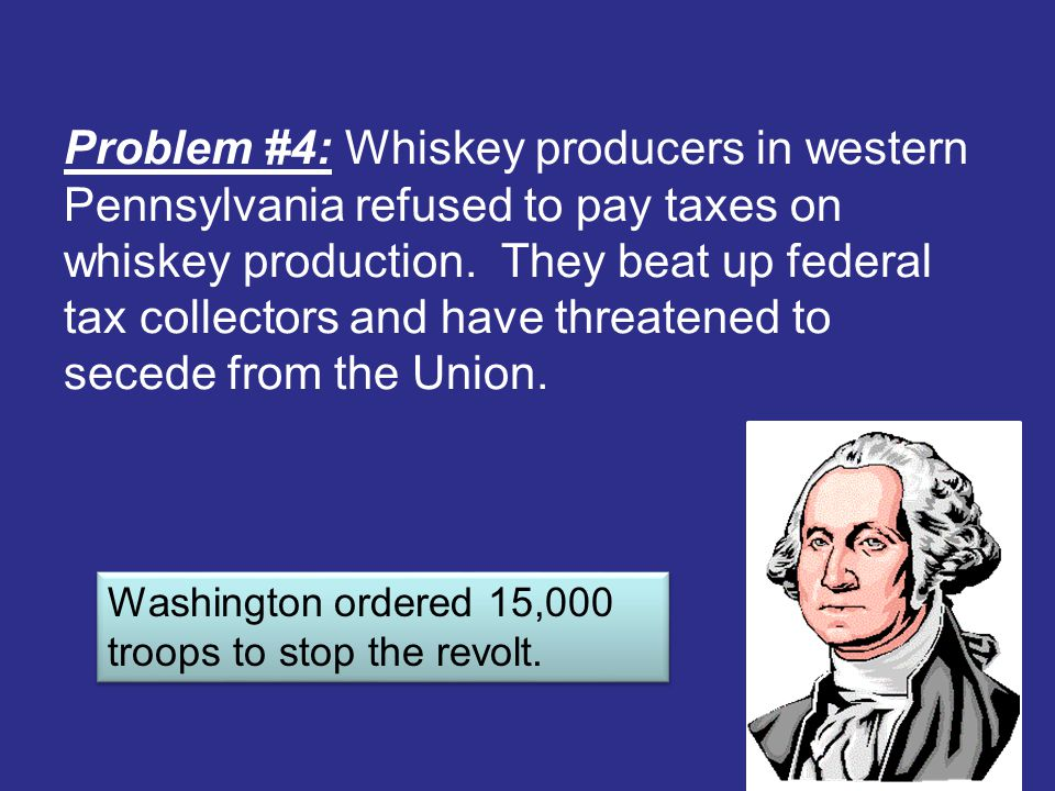 Problem #4: Whiskey producers in western Pennsylvania refused to pay taxes on whiskey production. They beat up federal tax collectors and have threatened to secede from the Union.