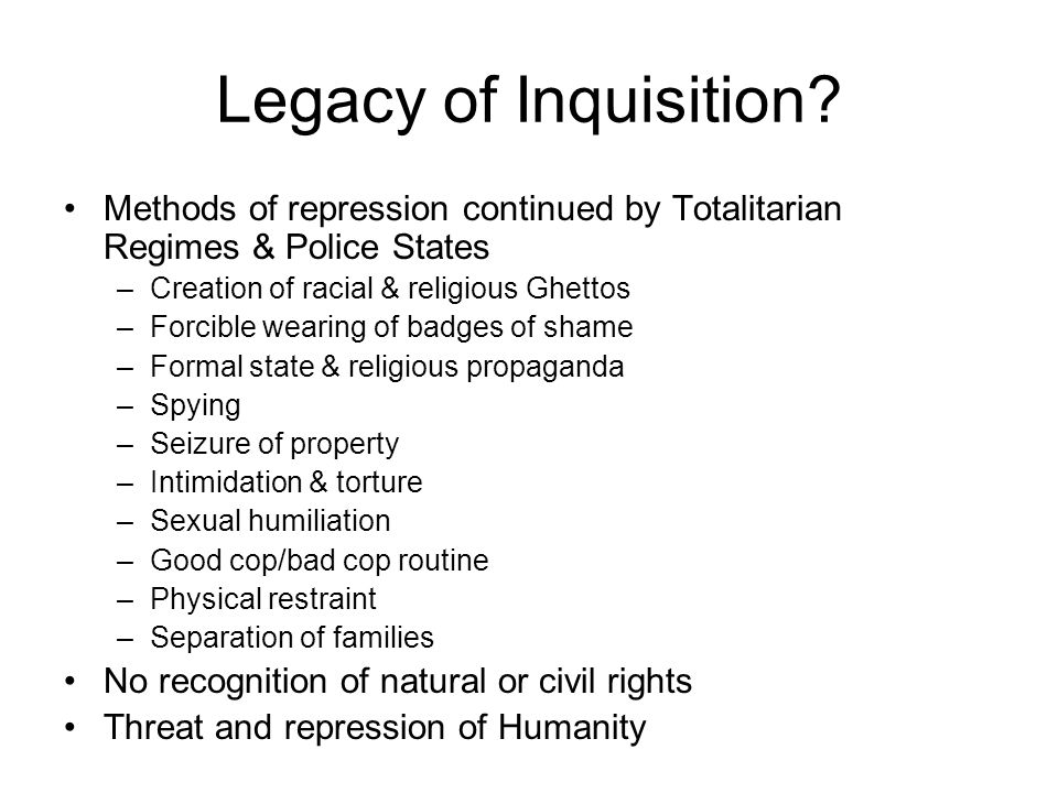 Legacy of Inquisition Methods of repression continued by Totalitarian Regimes & Police States. Creation of racial & religious Ghettos.