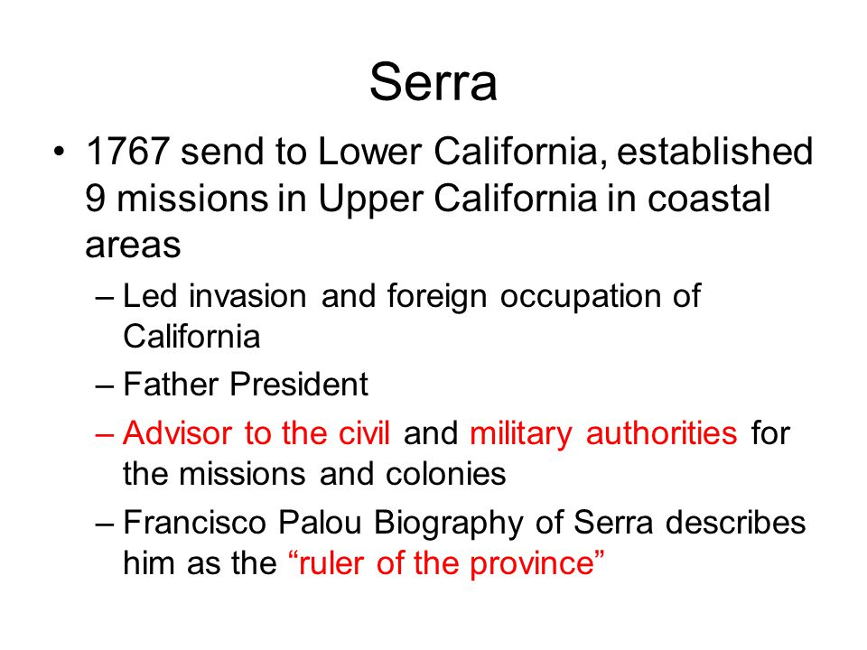 Serra 1767 send to Lower California, established 9 missions in Upper California in coastal areas. Led invasion and foreign occupation of California.