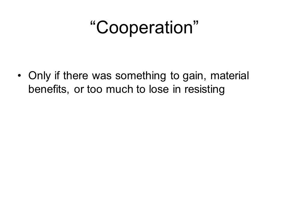 Cooperation Only if there was something to gain, material benefits, or too much to lose in resisting.