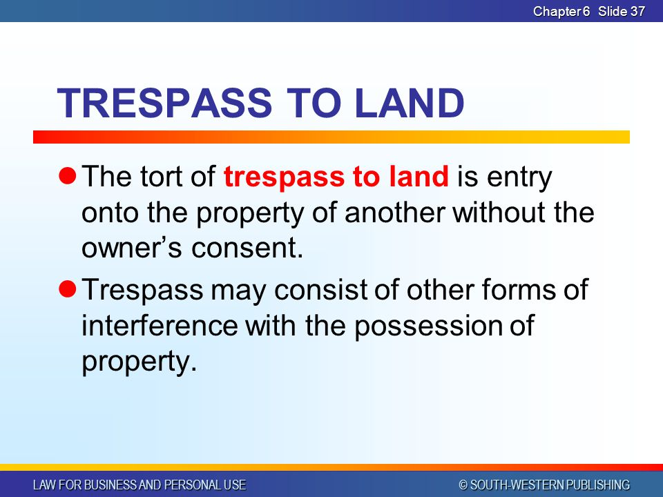 CHAPTER 6 4/14/2017. Chapter 6. TRESPASS TO LAND. The tort of trespass to land is entry onto the property of another without the owner's consent.