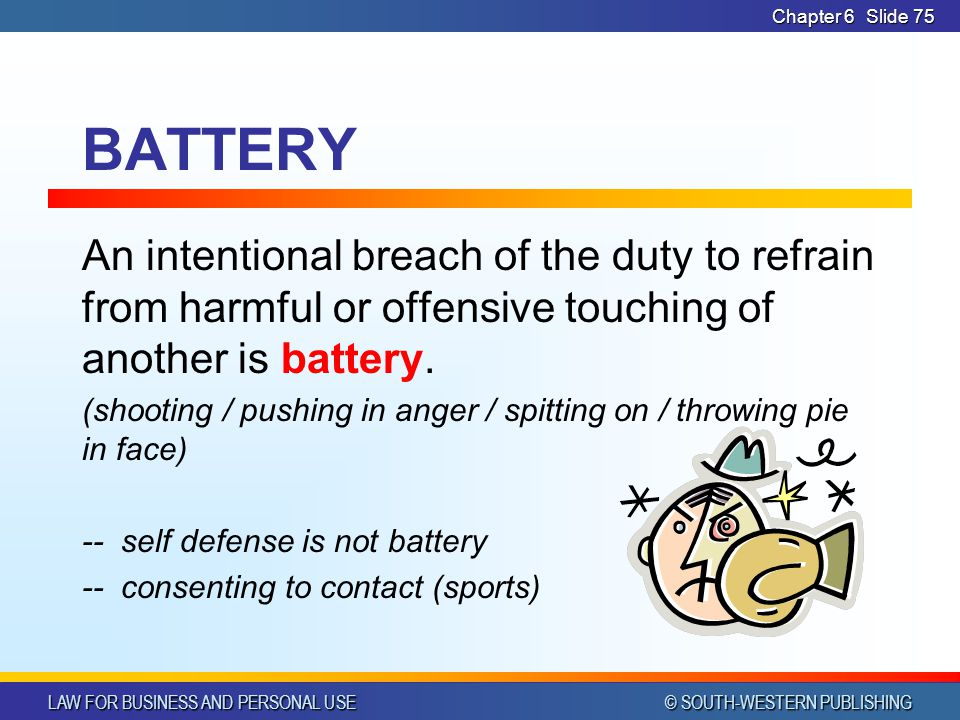 CHAPTER 6 4/14/2017. Chapter 6. BATTERY. An intentional breach of the duty to refrain from harmful or offensive touching of another is battery.