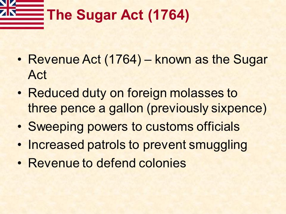 The Sugar Act (1764) Revenue Act (1764) – known as the Sugar Act
