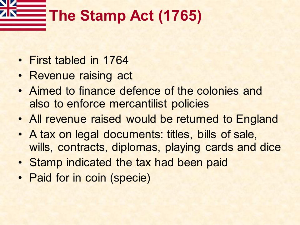 The Stamp Act (1765) First tabled in 1764 Revenue raising act
