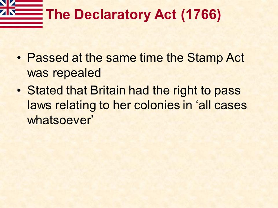 The Declaratory Act (1766) Passed at the same time the Stamp Act was repealed.