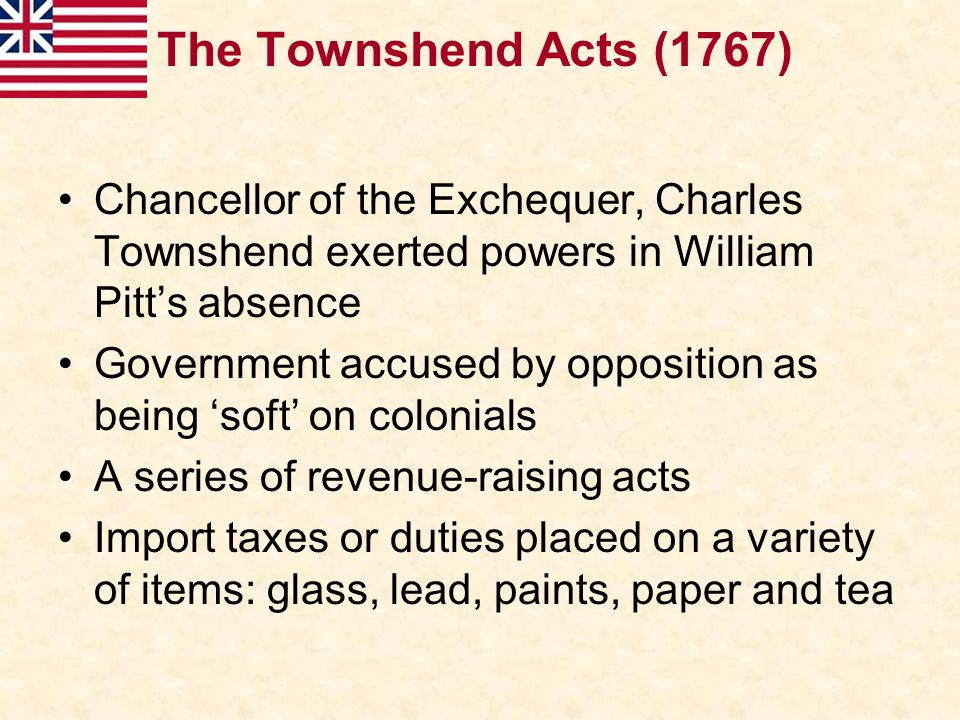 The Townshend Acts (1767) Chancellor of the Exchequer, Charles Townshend exerted powers in William Pitt's absence.