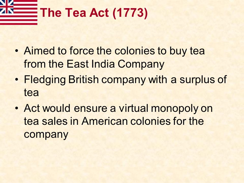The Tea Act (1773) Aimed to force the colonies to buy tea from the East India Company. Fledging British company with a surplus of tea.