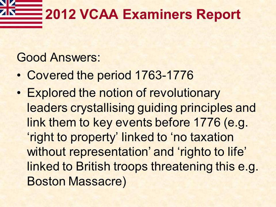 2012 VCAA Examiners Report Good Answers: Covered the period 1763-1776