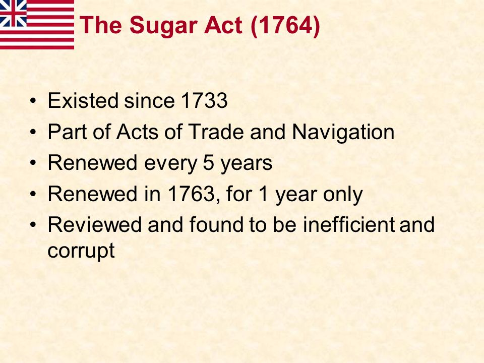 The Sugar Act (1764) Existed since 1733
