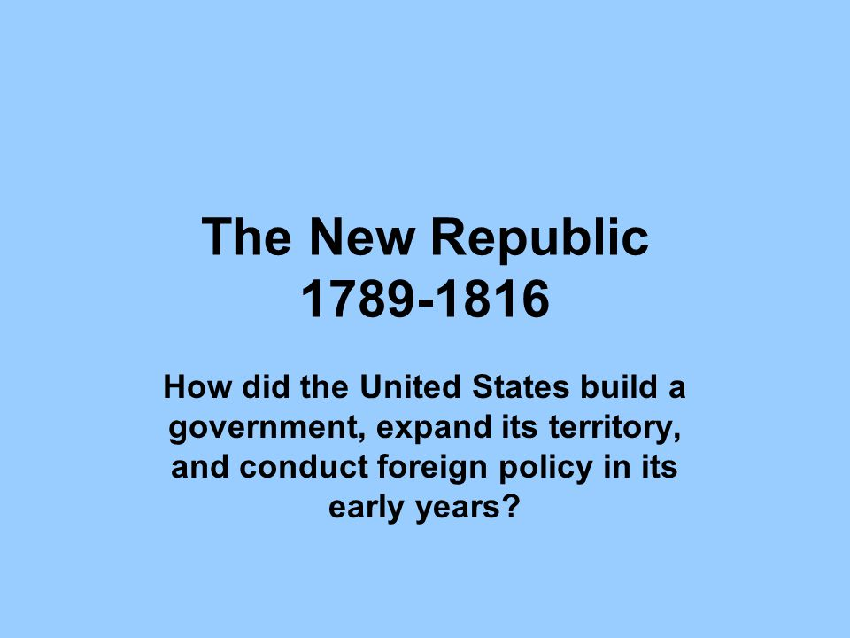 The New Republic 1789-1816 How did the United States build a government, expand its territory, and conduct foreign policy in its early years