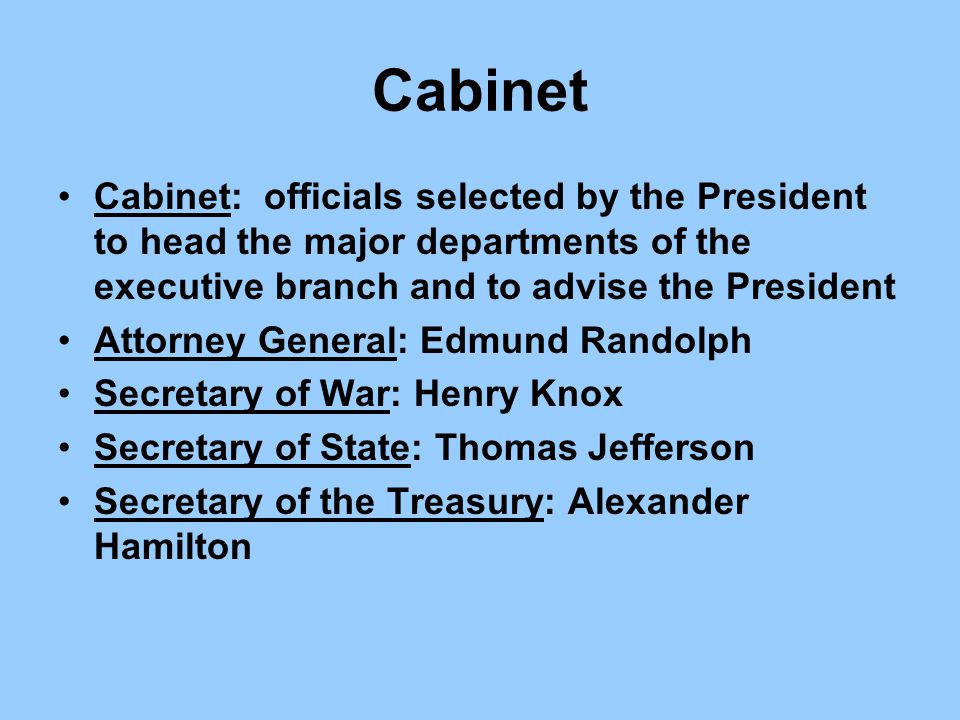 Cabinet Cabinet: officials selected by the President to head the major departments of the executive branch and to advise the President.
