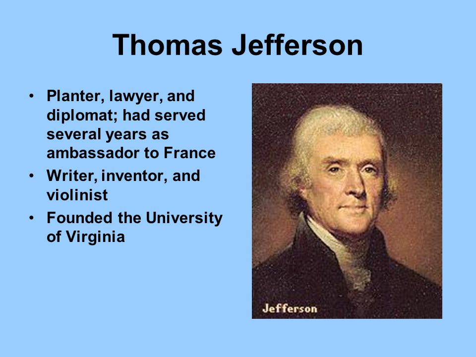 Thomas Jefferson Planter, lawyer, and diplomat; had served several years as ambassador to France. Writer, inventor, and violinist.