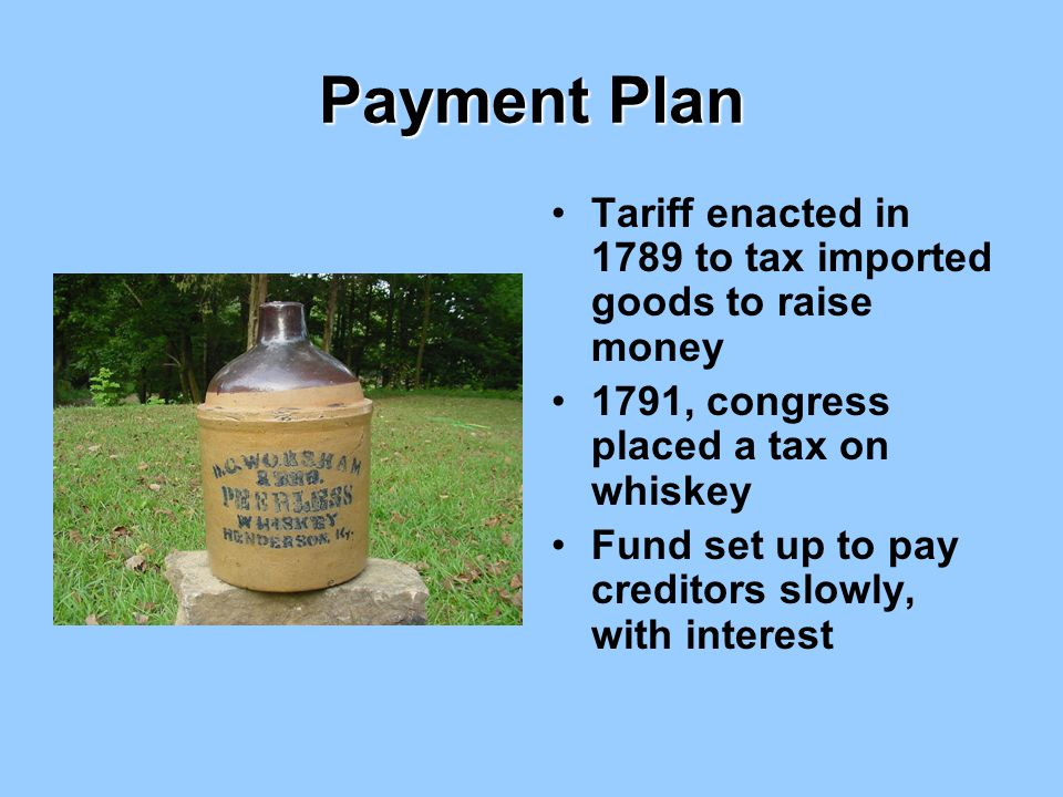 Payment Plan Tariff enacted in 1789 to tax imported goods to raise money. 1791, congress placed a tax on whiskey.
