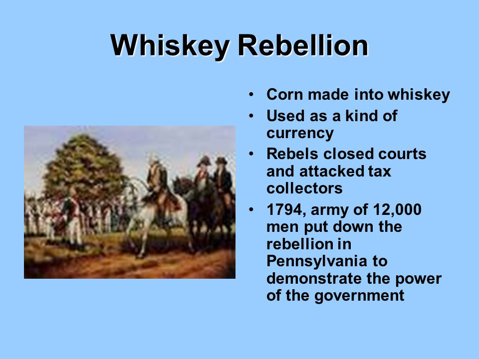 Whiskey Rebellion Corn made into whiskey Used as a kind of currency