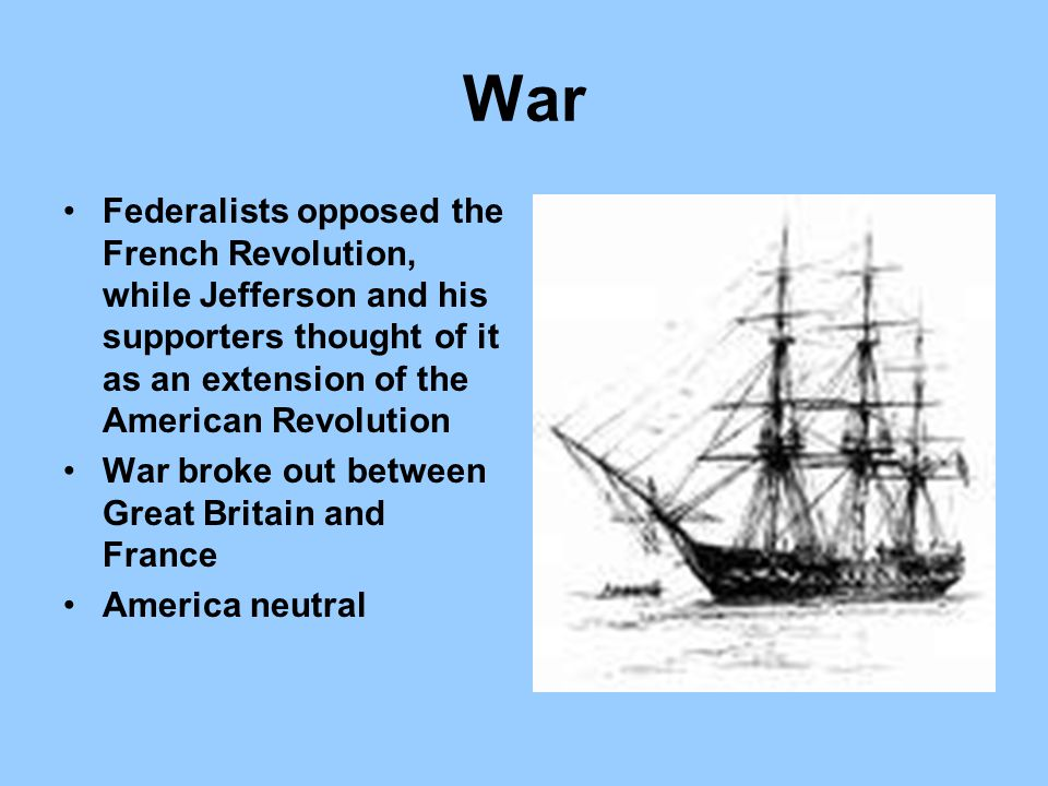 War Federalists opposed the French Revolution, while Jefferson and his supporters thought of it as an extension of the American Revolution.