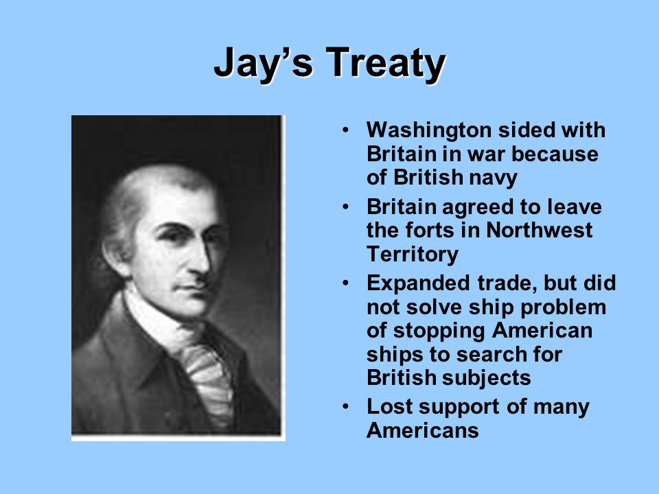 Jay's Treaty Washington sided with Britain in war because of British navy. Britain agreed to leave the forts in Northwest Territory.