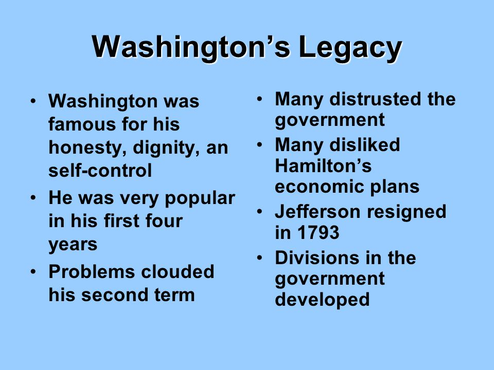 Washington's Legacy Washington was famous for his honesty, dignity, an self-control. He was very popular in his first four years.
