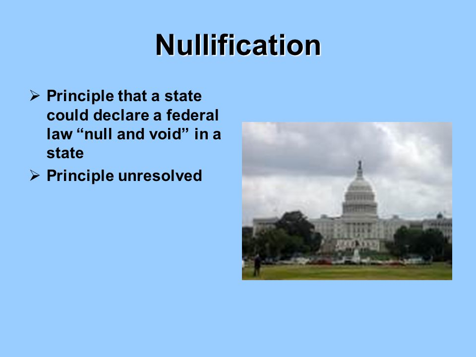 Nullification Principle that a state could declare a federal law null and void in a state.