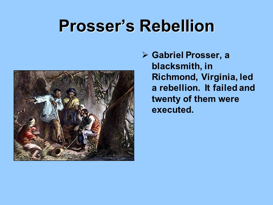 Prosser's Rebellion Gabriel Prosser, a blacksmith, in Richmond, Virginia, led a rebellion.