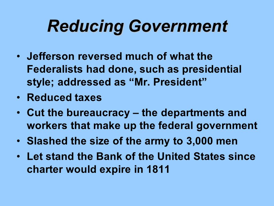 Reducing Government Jefferson reversed much of what the Federalists had done, such as presidential style; addressed as Mr. President