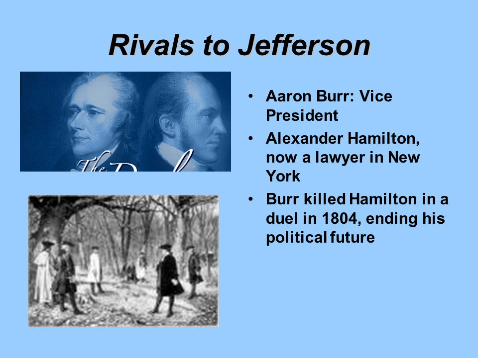Rivals to Jefferson Aaron Burr: Vice President