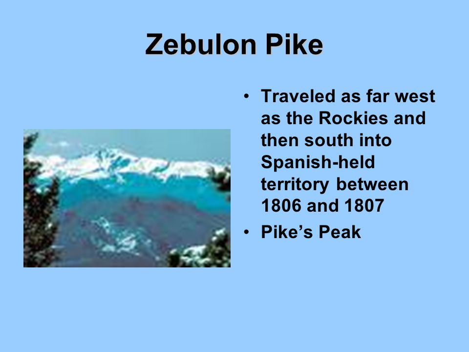 Zebulon Pike Traveled as far west as the Rockies and then south into Spanish-held territory between 1806 and 1807.