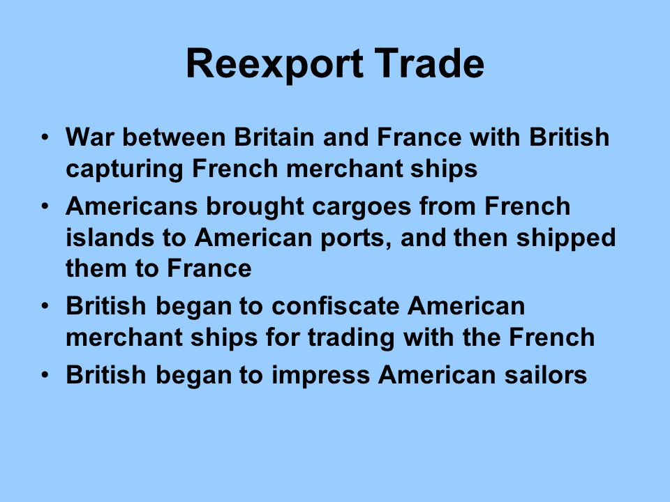 Reexport Trade War between Britain and France with British capturing French merchant ships.