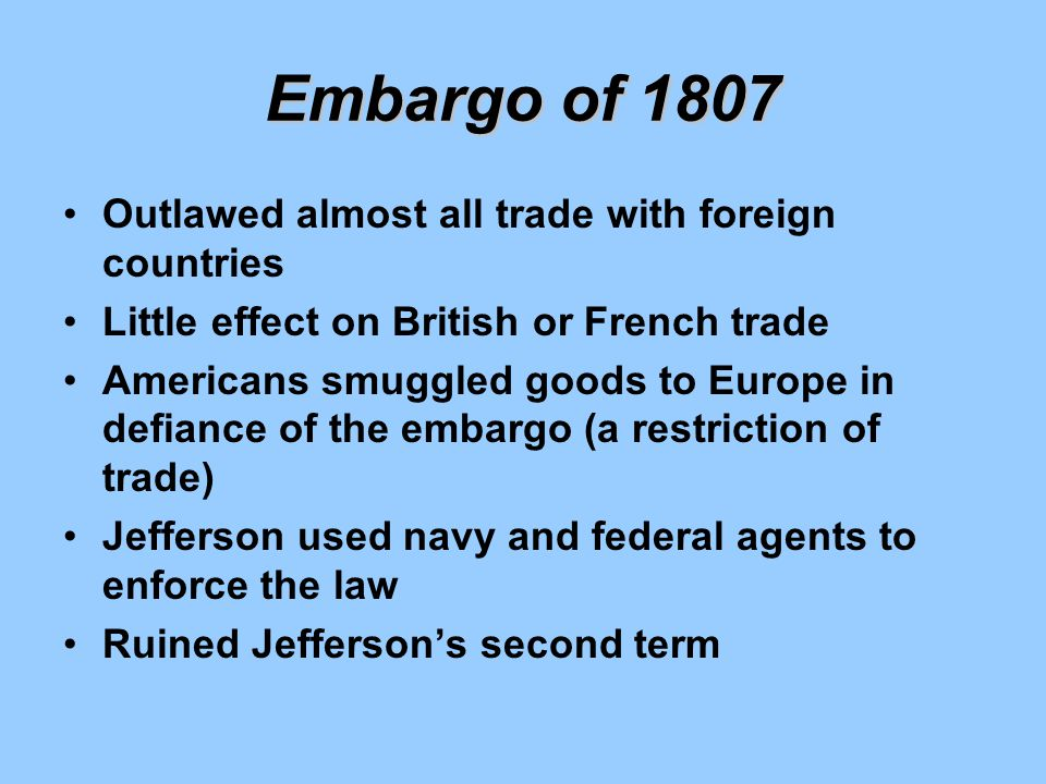 Embargo of 1807 Outlawed almost all trade with foreign countries