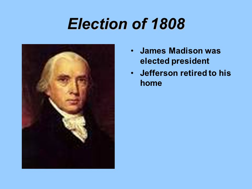 Election of 1808 James Madison was elected president