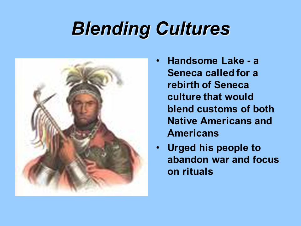 Blending Cultures Handsome Lake - a Seneca called for a rebirth of Seneca culture that would blend customs of both Native Americans and Americans.