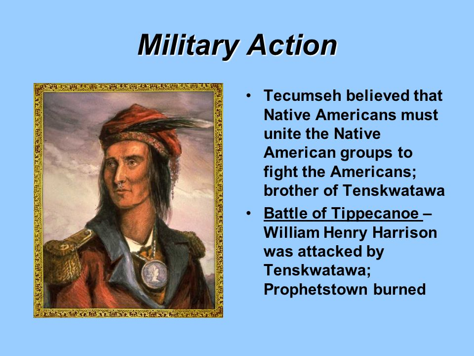 Military Action Tecumseh believed that Native Americans must unite the Native American groups to fight the Americans; brother of Tenskwatawa.