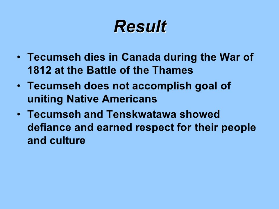 Result Tecumseh dies in Canada during the War of 1812 at the Battle of the Thames. Tecumseh does not accomplish goal of uniting Native Americans.