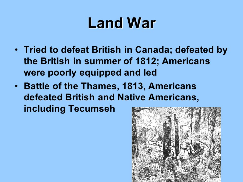 Land War Tried to defeat British in Canada; defeated by the British in summer of 1812; Americans were poorly equipped and led.
