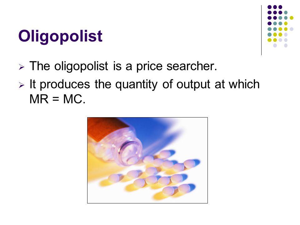 Oligopolist The oligopolist is a price searcher.