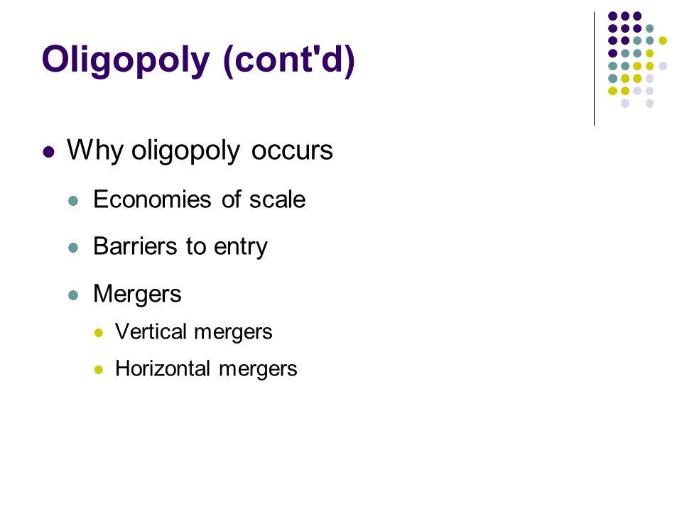 Oligopoly (cont d) Why oligopoly occurs Economies of scale