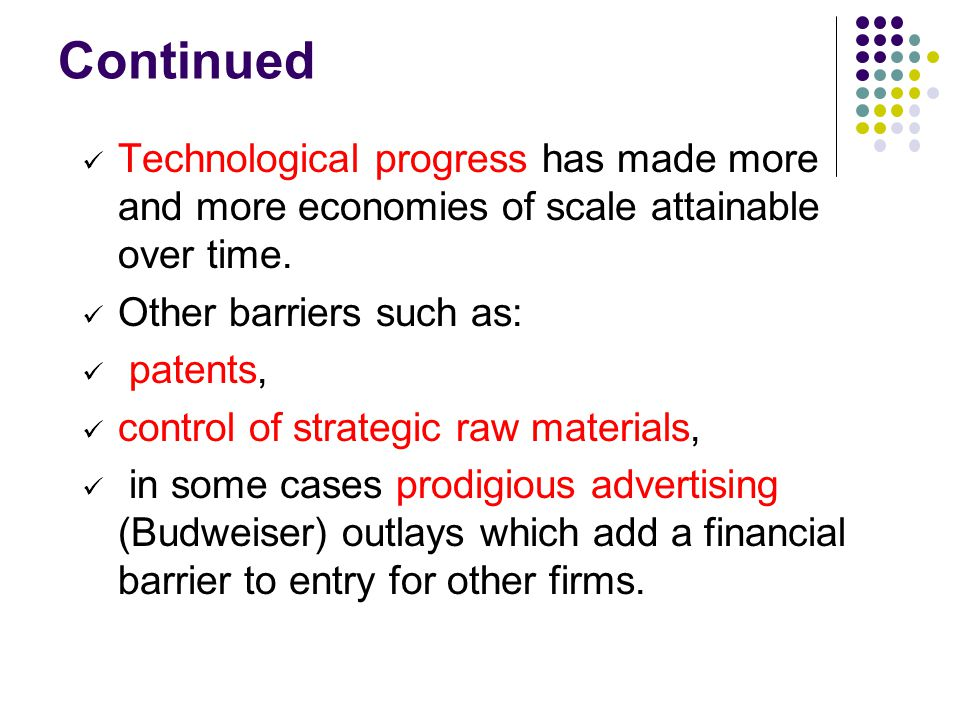 Continued Technological progress has made more and more economies of scale attainable over time. Other barriers such as: