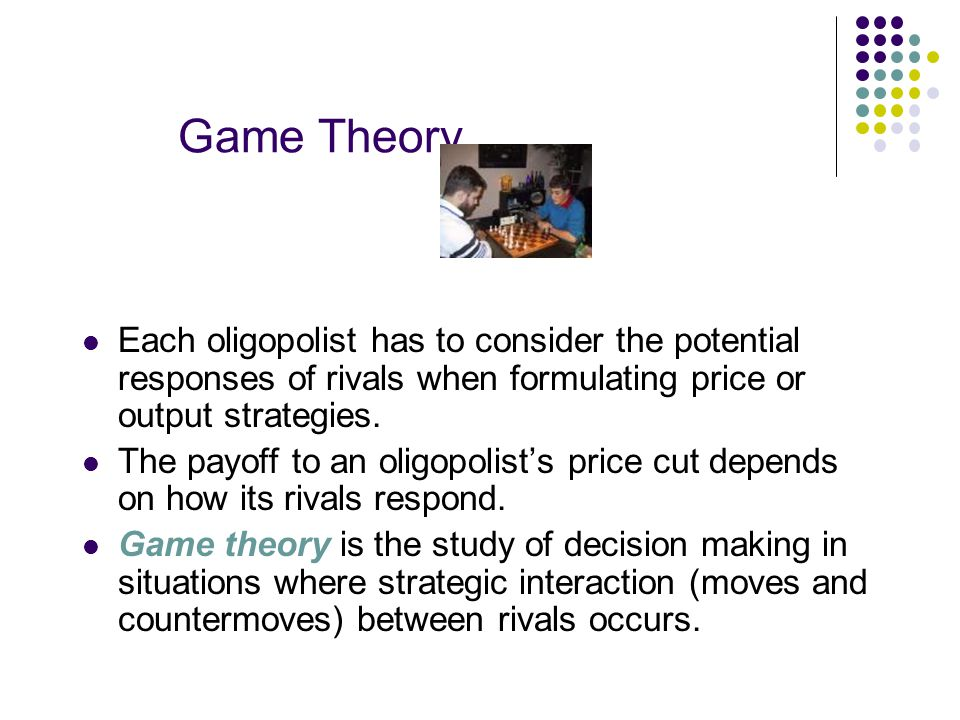 Game Theory Each oligopolist has to consider the potential responses of rivals when formulating price or output strategies.