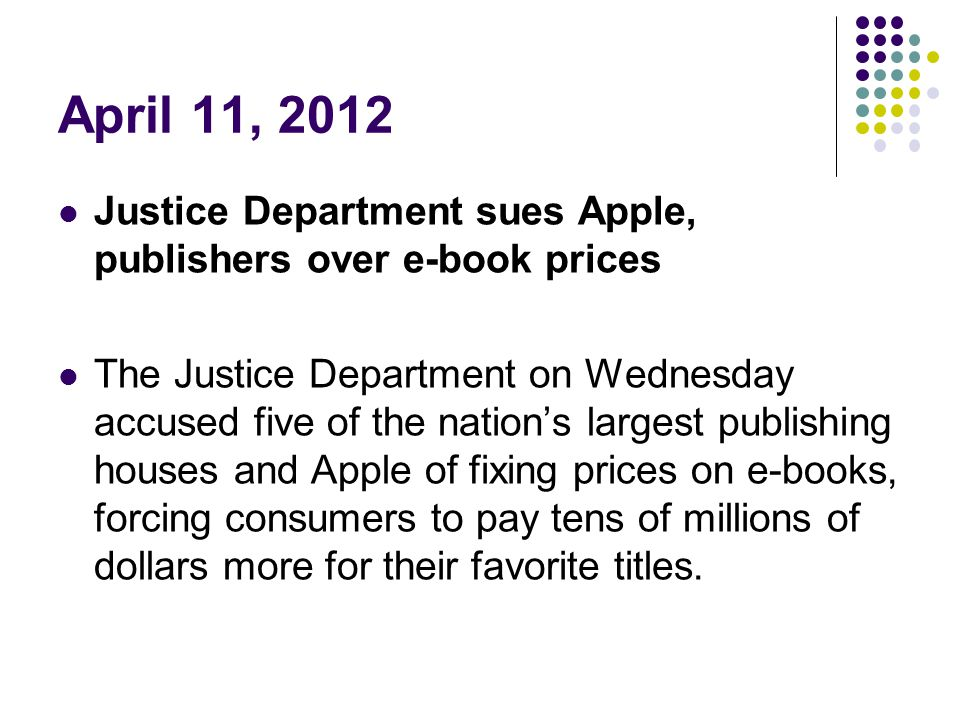 April 11, 2012 Justice Department sues Apple, publishers over e-book prices.
