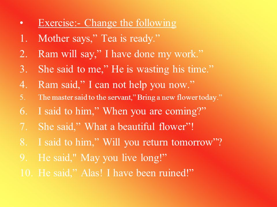 Exercise:- Change the following Mother says, Tea is ready.