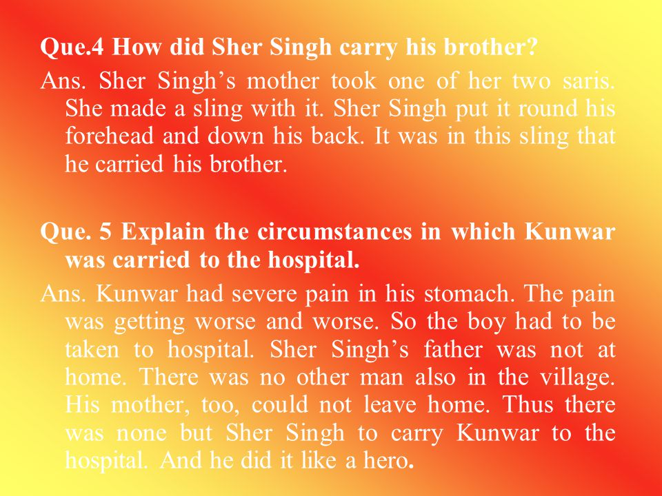 Que.4 How did Sher Singh carry his brother